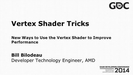 Vertex Shader Tricks New Ways to Use the Vertex Shader to Improve Performance Bill Bilodeau Developer Technology Engineer, AMD.