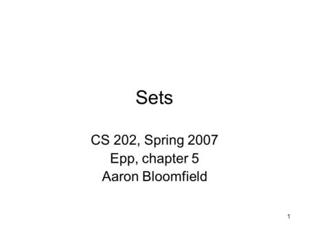 1 Sets CS 202, Spring 2007 Epp, chapter 5 Aaron Bloomfield.