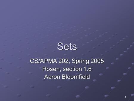 1 Sets CS/APMA 202, Spring 2005 Rosen, section 1.6 Aaron Bloomfield.