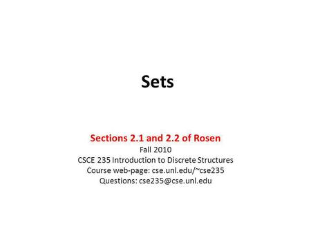 Sets Sections 2.1 and 2.2 of Rosen Fall 2010 CSCE 235 Introduction to Discrete Structures Course web-page: cse.unl.edu/~cse235 Questions: