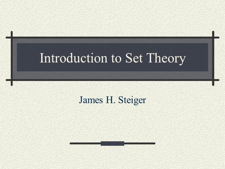 "Introduction to Set Theory James H. Steiger. Sets Definition. A Set is any well defined collection of ""objects."" Definition. The elements of a set are."