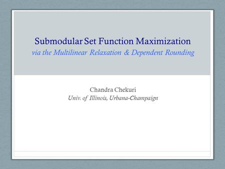 Submodular Set Function Maximization via the Multilinear Relaxation & Dependent Rounding Chandra Chekuri Univ. of Illinois, Urbana-Champaign.
