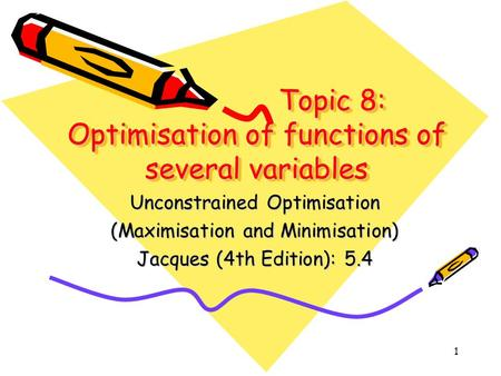 1 Topic 8: Optimisation of functions of several variables Unconstrained Optimisation (Maximisation and Minimisation) Jacques (4th Edition): 5.4.