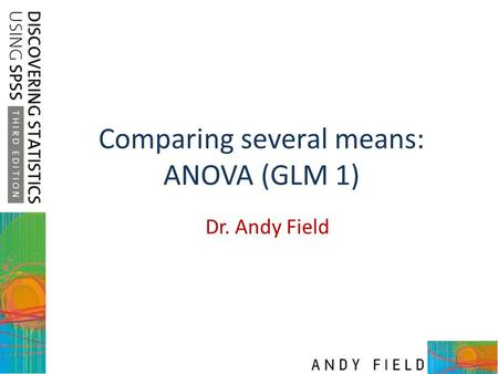Comparing several means: ANOVA (GLM 1) Dr. Andy Field.