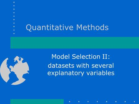 Quantitative Methods Model Selection II: datasets with several explanatory variables.