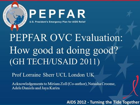 AIDS 2012 - Turning the Tide Together PEPFAR OVC Evaluation: How good at doing good? (GH TECH/USAID 2011) Prof Lorraine Sherr UCL London UK Acknowledgements.
