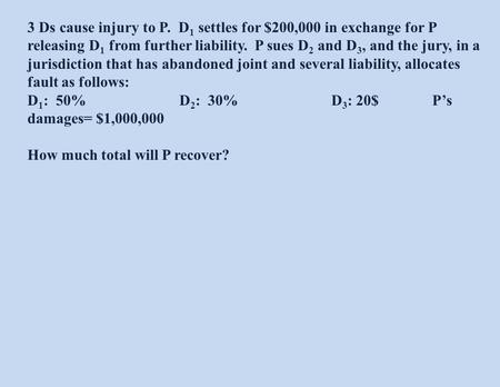 3 Ds cause injury to P. D 1 settles for $200,000 in exchange for P releasing D 1 from further liability. P sues D 2 and D 3, and the jury, in a jurisdiction.