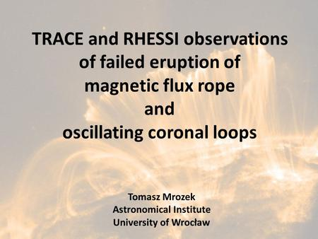 TRACE and RHESSI observations of failed eruption of magnetic flux rope and oscillating coronal loops Tomasz Mrozek Astronomical Institute University of.