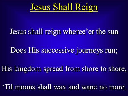 Jesus Shall Reign Jesus shall reign wheree'er the sun Does His successive journeys run; His kingdom spread from shore to shore, 'Til moons shall wax and.