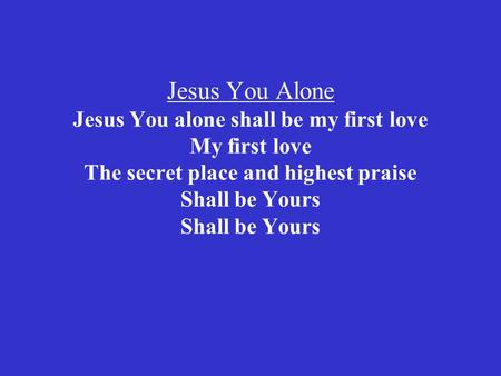 Jesus You Alone Jesus You alone shall be my first love My first love The secret place and highest praise Shall be Yours Shall be Yours.