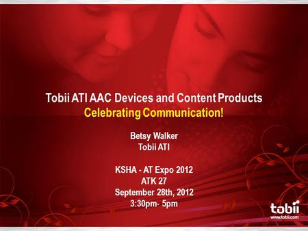 Tobii ATI AAC Devices and Content Products Celebrating Communication! Betsy Walker Tobii ATI KSHA - AT Expo 2012 ATK 27 September 28th, 2012 3:30pm- 5pm.