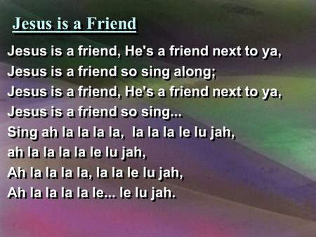 Jesus is a Friend Jesus is a friend, He's a friend next to ya, Jesus is a friend so sing along; Jesus is a friend, He's a friend next to ya, Jesus is a.