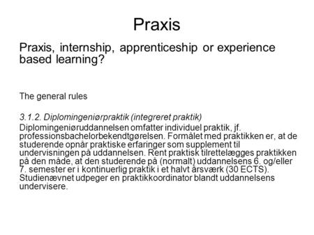 Praxis Praxis, internship, apprenticeship or experience based learning? The general rules 3.1.2. Diplomingeniørpraktik (integreret praktik) Diplomingeniøruddannelsen.