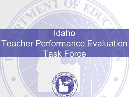 "Idaho Teacher Performance Evaluation Task Force. Teacher Performance Evaluation Task Force ""The stakes are high. Every day, we wager the future of this."