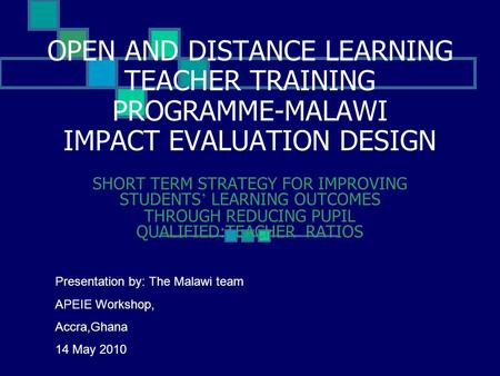 OPEN AND DISTANCE LEARNING TEACHER TRAINING PROGRAMME-MALAWI IMPACT EVALUATION DESIGN SHORT TERM STRATEGY FOR IMPROVING STUDENTS ' LEARNING OUTCOMES THROUGH.