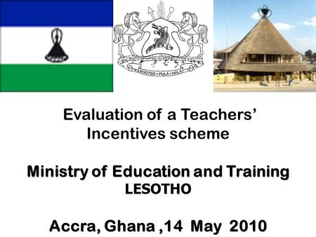 E Evaluation of a Teachers' Incentives scheme Ministry of Education and Training LESOTHO Accra, Ghana,14 May 2010.