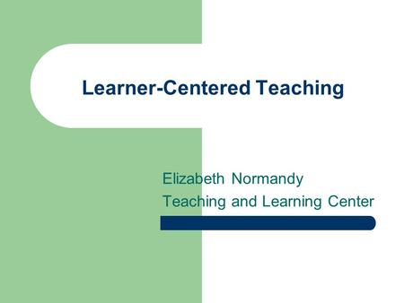Learner-Centered Teaching Elizabeth Normandy Teaching and Learning Center.