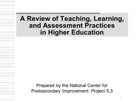 1 A Review of Teaching, Learning, and Assessment Practices in Higher Education Prepared by the National Center for Postsecondary Improvement: Project 5.3.