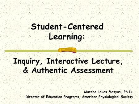 Student-Centered Learning: Inquiry, Interactive Lecture, & Authentic Assessment Marsha Lakes Matyas, Ph.D. Director of Education Programs, American Physiological.