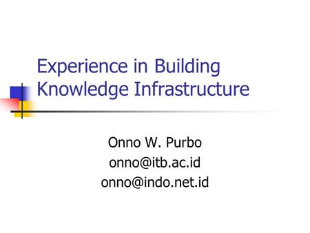 Experience in Building Knowledge Infrastructure Onno W. Purbo