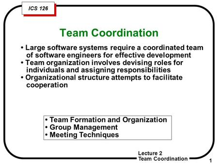 Lecture 2 Team Coordination 1 ICS 126 Team Coordination Team Formation and Organization Group Management Meeting Techniques Large software systems require.
