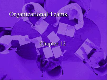 Organizational Teams Chapter 12. Overview n Preponderance of Teams n Organizational Small Groups n Characteristics of Groups n Relational Communication.