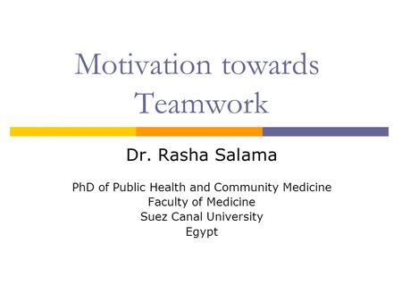 Motivation towards Teamwork Dr. Rasha Salama PhD of Public Health and Community Medicine Faculty of Medicine Suez Canal University Egypt.