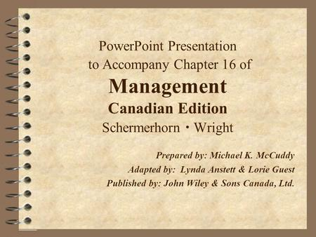 PowerPoint Presentation to Accompany Chapter 16 of Management Canadian Edition Schermerhorn  Wright Prepared by: Michael K. McCuddy Adapted by: Lynda.