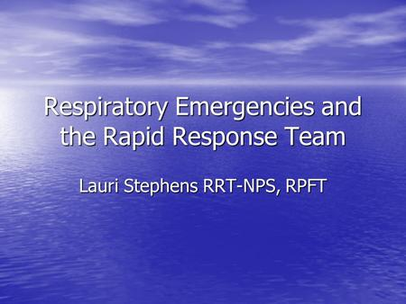 Respiratory Emergencies and the Rapid Response Team Lauri Stephens RRT-NPS, RPFT.