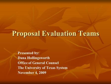Proposal Evaluation Teams Presented by: Dana Hollingsworth Office of General Counsel The University of Texas System November 4, 2009.
