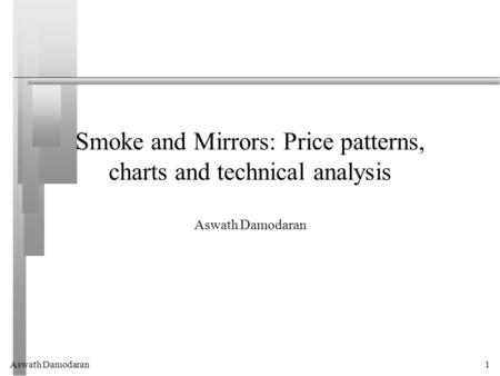 Aswath Damodaran1 Smoke and Mirrors: Price patterns, charts and technical analysis Aswath Damodaran.