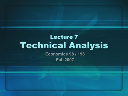 Lecture 7 Technical Analysis Economics 98 / 198 Fall 2007.