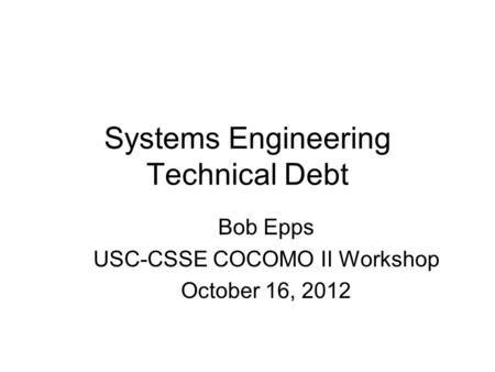 Systems Engineering Technical Debt Bob Epps USC-CSSE COCOMO II Workshop October 16, 2012.