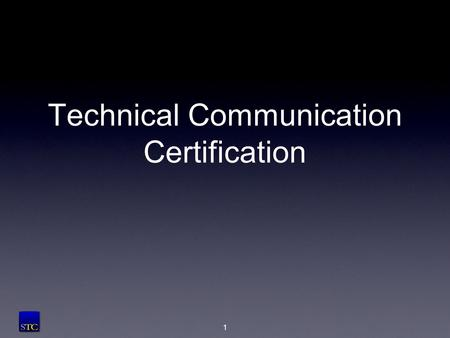 Technical Communication Certification 1. What is certification? The process through which an organization grants recognition to an individual... [who]