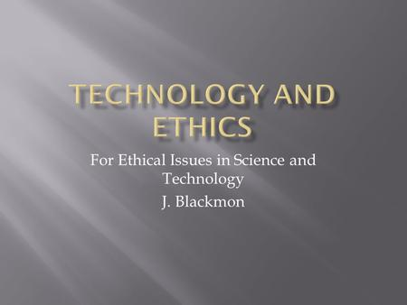 For Ethical Issues in Science and Technology J. Blackmon.