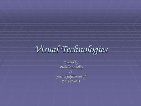 Visual Technologies Created by Michelle Landley In partial fulfillment of EDUC 8841.