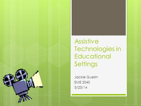 Assistive Technologies in Educational Settings Jackie Guerin EME 2040 3/23/14.