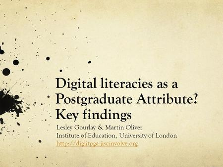 Digital literacies as a Postgraduate Attribute? Key findings Lesley Gourlay & Martin Oliver Institute of Education, University of London