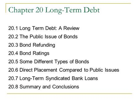 Chapter 20 Long-Term Debt 20.1 Long Term Debt: A Review 20.2 The Public Issue of Bonds 20.3 Bond Refunding 20.4 Bond Ratings 20.5 Some Different Types.