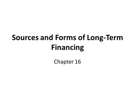 Sources and Forms of Long-Term Financing Chapter 16.