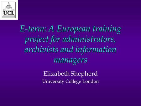 E-term: A European training project for administrators, archivists and information managers Elizabeth Shepherd University College London.