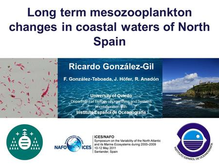 Long term mesozooplankton changes in coastal waters of North Spain Ricardo González-Gil F. González-Taboada, J. Höfer, R. Anadón University of Oviedo Department.