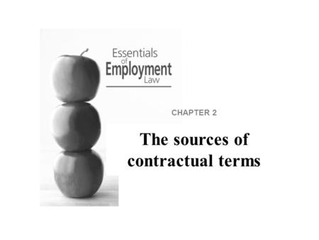 CHAPTER 2 The sources of contractual terms. Introduction This section concerns the contract of employment and how it comes into existence. It is important.