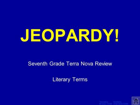 Template by Modified by Bill Arcuri, WCSD Chad Vance, CCISD Click Once to Begin JEOPARDY! Seventh Grade Terra Nova Review Literary Terms.