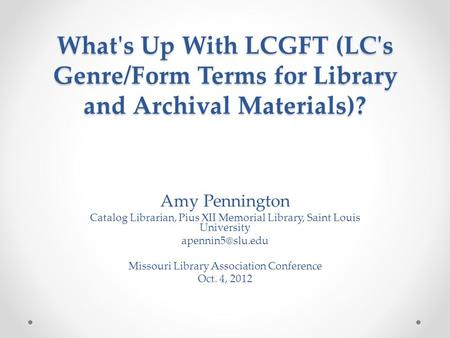 What's Up With LCGFT (LC's Genre/Form Terms for Library and Archival Materials)? Amy Pennington Catalog Librarian, Pius XII Memorial Library, Saint Louis.