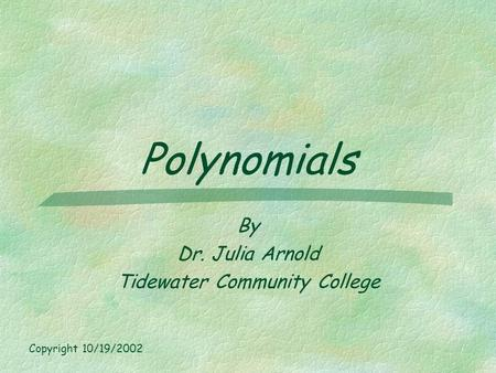 Polynomials By Dr. Julia Arnold Tidewater Community College Copyright 10/19/2002.