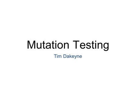 Mutation Testing Tim Dakeyne. What is Mutation? Where data is changed a small amount, which may or may not change its function Evolution of life Languages.