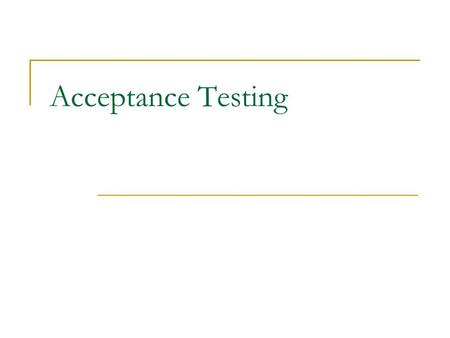 Acceptance Testing. What Is Acceptance Testing Customers write acceptance tests to determine if the system is doing the right things. Acceptance tests.