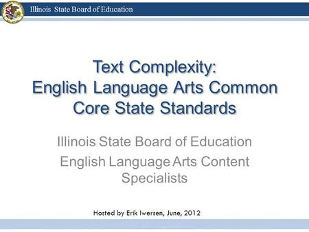 Text Complexity: English Language Arts Common Core State Standards Illinois State Board of Education English Language Arts Content Specialists Hosted by.