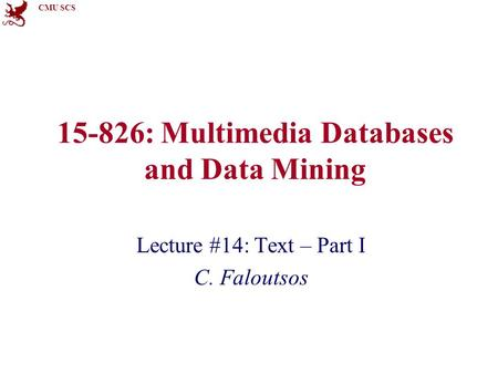 CMU SCS 15-826: Multimedia Databases and Data Mining Lecture #14: Text – Part I C. Faloutsos.